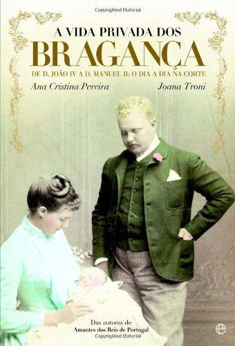 A Vida Privada dos Bragança - De D. João IV a D. Manuel II: o dia a dia na corte
