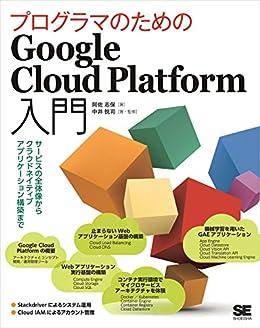 [阿佐 志保, 中井 悦司, 中井悦司]のプログラマのためのGoogle Cloud Platform入門 サービスの全体像からクラウドネイティブアプリケーション構築まで
