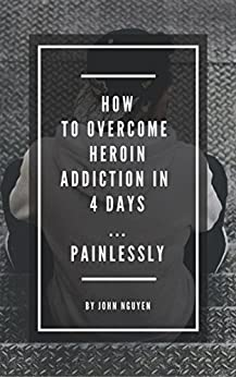 How to Overcome Heroin Addiction in 4 days...Painlessly by [John Nguyen]
