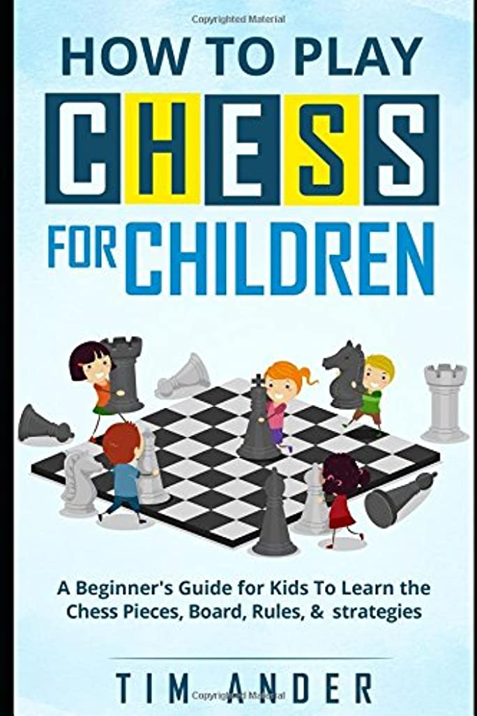 ファントムではごきげんよう生きるHow to Play Chess for Children: A Beginner's Guide for Kids To Learn the Chess Pieces, Board, Rules, & Strategy