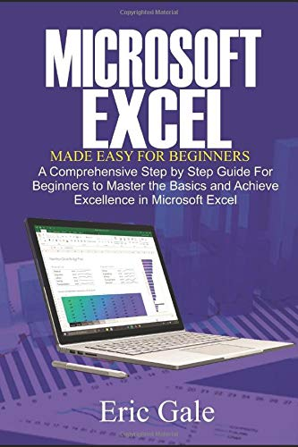 EXCEL MADE EASY FOR BEGINNERS: A Comprehensive Step by Step guide for beginners to Master the Basics, and Achieve Excellence in Excel