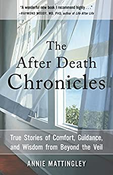 The After Death Chronicles: True Stories of Comfort, Guidance, and Wisdom from Beyond the Veil by [Annie Mattingley]