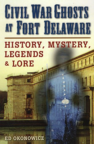 Civil War Ghosts at Fort Delaware: History, Mystery, Legends, and Lore by [Ed Okonowicz]