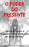 Poder Do Presente: Aproveitando O Momento Para O Máximo De Resultados (Portuguese Edition)