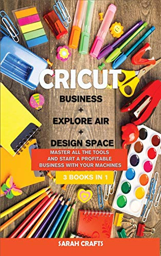 Cricut: 3 BOOKS IN 1: BUSINESS + EXPLORE AIR + DESIGN SPACE: Master all the tools and start a profitable business with your machines