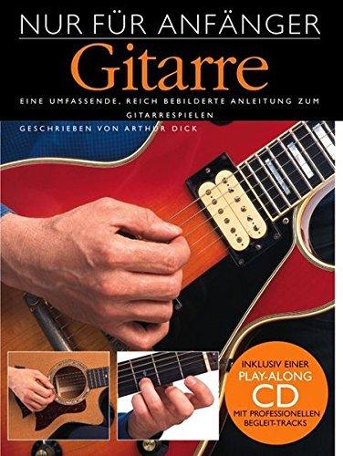 Nur Für Anfänger: Gitarre. Eine umfassende, reich bebilderte Anleitung zum Gitarrespielen. Inklusive einer Play-Along CD mit professionellen Begleit-Tracks by Arthur Dick (2003-11-06)