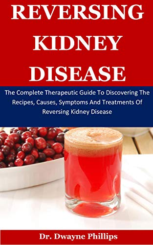 Reversing Kidney Disease The Complete Therapeutic Guide To Discovering The Recipes Causes Symptoms And Treatments Of Reversing Kidney Disease Kindle Edition By Phillips Dr Dwayne Health Fitness Dieting Kindle Ebooks