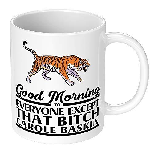 Good Morning to Everyone Except That Bitch Carole Baskin - Tiger King Joe Exotic Mug Cup Tea Coffee Gift (Plain White Mug, Carole Baskin)