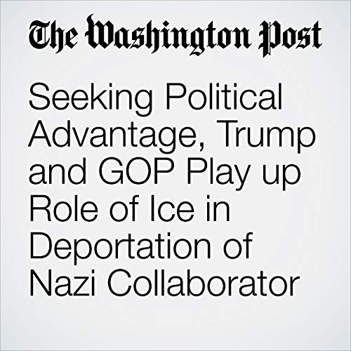 Seeking Political Advantage, Trump and GOP Play up Role of Ice in Deportation of Nazi Collaborator audiobook cover art