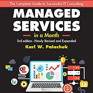 Managed Services in a Month: Build a Successful, Modern Computer Consulting Business in 30 Days, 3rd Edition                   By:                                                                                                                                 Karl W. Palachuk                               Narrated by:                                                                                                                                 Gregory Zarcone                      Length: 5 hrs and 25 mins     40 ratings     Overall 4.6