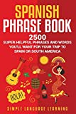 Spanish Phrase Book: 2500 Super Helpful Phrases and Words You'll Want for Your Trip to Spain or South...