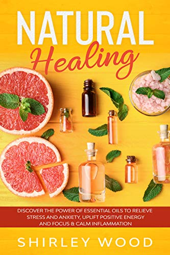 Natural Healing: Discover The Power of Essential Oils to Relieve Stress and Anxiety, Uplift Positive Energy and Focus & Calm Inflammation