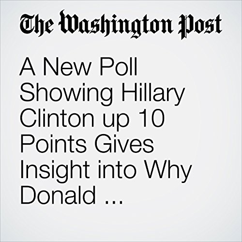 A New Poll Showing Hillary Clinton up 10 Points Gives Insight into Why Donald Trump's Campaign Is Faltering cover art