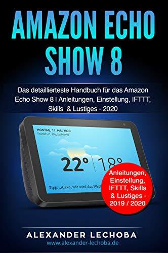 Amazon Echo Show 8 Buch: Das detaillierteste Handbuch für das Amazon Echo Show 8   Anleitungen, Einstellung, IFTTT, Skills & Lustiges - 2020
