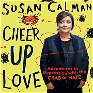 Cheer Up Love     Adventures in Depression with the Crab of Hate              By:                                                                                                                                 Susan Calman                               Narrated by:                                                                                                                                 Susan Calman                      Length: 6 hrs     1,067 ratings     Overall 4.5