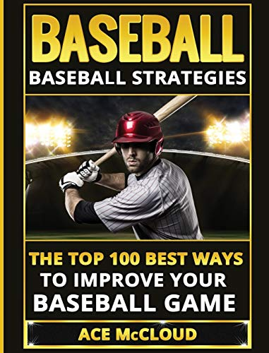 Baseball: Baseball Strategies: The Top 100 Best Ways To Improve Your Baseball Game (Best Strategies Exercises Nutrition & Training)