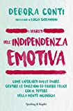 I segreti dell'indipendenza emotiva. Come liberarti dalla paure, gestire le emozioni ed essere felice con il potere della mente inconscia