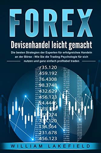 FOREX - Devisenhandel leicht gemacht: Die besten Strategien der Experten für erfolgreiches Handeln an der Börse - Wie Sie die Trading Psychologie für sich nutzen und ganz einfach profitabel traden