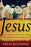 Jesus: The Explosive Story of the Thirty Lost Years and the Ancient Mystery Religions - Tricia McCannon