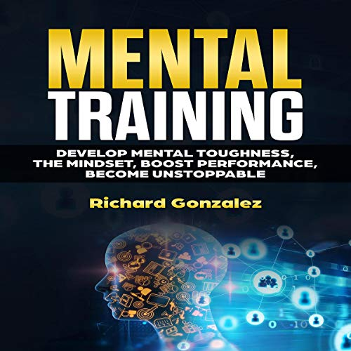 Mental Training: Develop Mental Toughness, the Mindset, Boost Performance, Become Unstoppable audiobook cover art