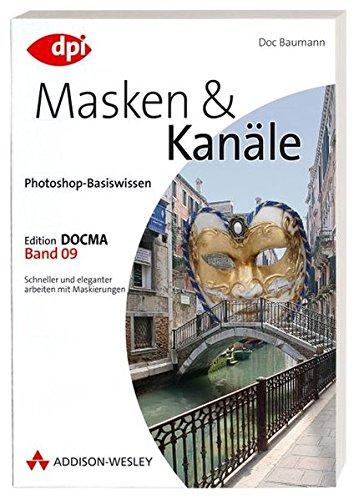 Photoshop-Basiswissen: Band 1-12. Edition DOCMA: Photoshop-Basiswissen: Masken und Kanäle - Band 9: Edition DOCMA - Band 9 - Schneller und eleganter arbeiten mit Maskierungen (DPI Grafik)