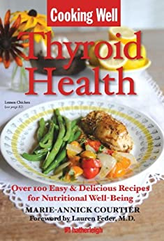 Cooking Well: Thyroid Health: Over 100 Easy & Delicious Recipes for Nutritional Well-Being by [Marie-Annick Courtier, Lauren Feder, Jo Brielyn]