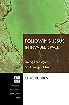 Following Jesus in Invaded Space: Doing Theology on Aboriginal Land (Princeton Theological Monograph Series Book 116) by [Chris Budden]