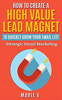 How To Create A High Value Lead Magnet To Quickly Grow Your Email List: Strategic Email Marketing by [Marie G]