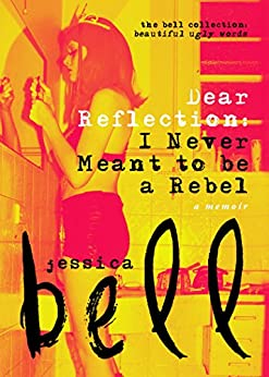 Dear Reflection: I Never Meant to be a Rebel (The Bell Collection) by [Jessica Bell]