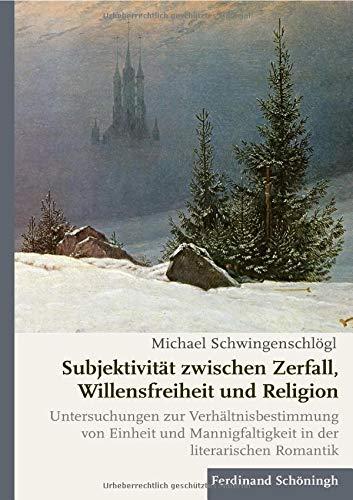 Subjektivität zwischen Zerfall, Willensfreiheit und Religion: Untersuchungen zur Verhältnisbestimmung von Einheit und Mannigfaltigkeit in der literarischen Romantik