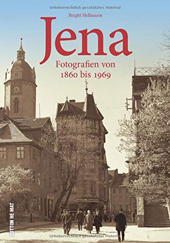 Jena. Fotografien von 1850 bis 1967. Beim Bummel durch die Saalestadt zeigt Birgitt Hellmann außergewöhnliche Ansichten und unwiederbringlich verloren ... von 1860 bis 1969 (Sutton Archivbilder)