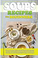 Soups Recipes for Beginners: Learn how to cook delicious recipes through this quick and easy illustrated cookbook. prepare various kind of soups, with different ingredients that will improve your health and definitely make you enjoy your meal!