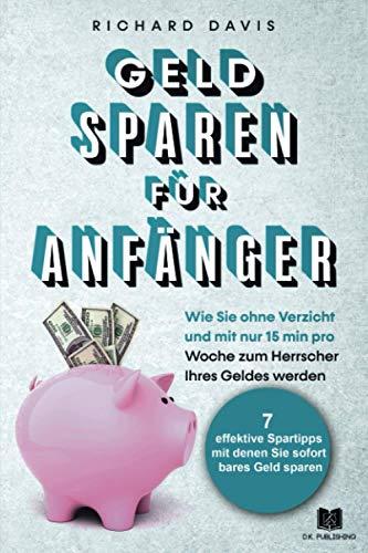 Geld Sparen für Anfänger: Wie Sie ohne Verzicht und mit nur 15 min pro Woche zum Herrscher Ihres Geldes werden (Vermögensaufbau, Band 3)