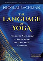 The Language of Yoga: Complete A-to-Y Guide to Asana Names, Sanskrit Terms, & Chants