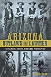Arizona Outlaws and Lawmen: Gunslingers, Bandits, Heroes and Peacekeepers (True Crime)