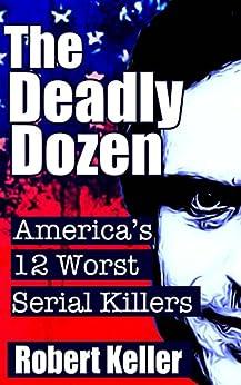 The Deadly Dozen: America's 12 Worst Serial Killers (American Serial Killers) by [Robert Keller]
