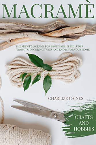 Macramè: The Art Of Macramè For Beginners. It Includes Projects, Decor Patterns, Knots For Your Home, Beautiful Plant Hangers And Wall Art. by [Charlize Gaines]
