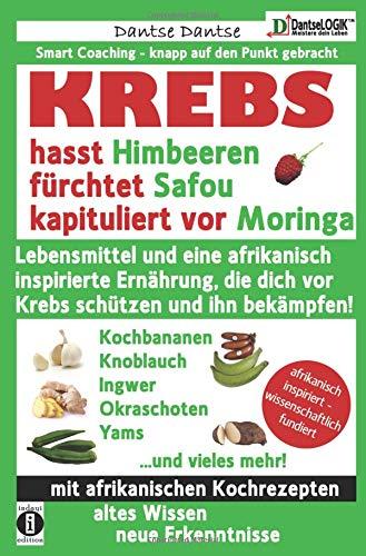 Die Heilkraft der Lebensmittel: KREBS hasst Himbeeren, fürchtet Safou und kapituliert vor Moringa: Lebensmittel und eine afrikanisch inspirierte ... dich vor Krebs schützen und ihn bekämpfen!