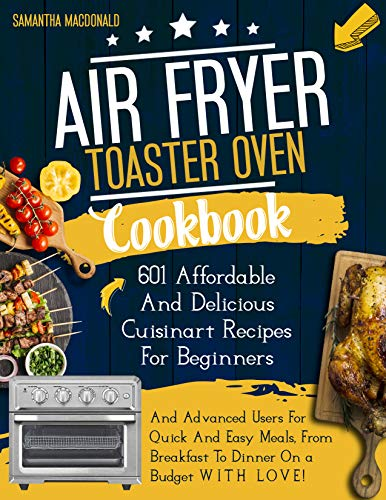 Air Fryer Toaster Oven Cookbook: 601 Affordable & Delicious Cuisinart Recipes For Beginners And Advanced Users For Quick And Easy Meals From Breakfast To Dinner On A Budget With Love!