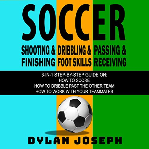 Soccer: A Step-by-Step Guide on How to Score, Dribble Past the Other Team, and Work with Your Teammates (3 Books in 1) audiobook cover art