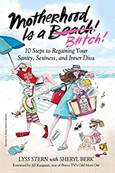 Motherhood Is a B#tch: 10 Steps to Regaining Your Sanity, Sexiness, and Inner Diva by [Lyss Stern, Jill Kargman]