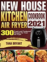 New House Kitchen Air Fryer Cookbook 2021: 300 Fresh and Foolproof Recipes for Your Air Fryer