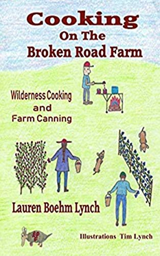 Cooking on the Broken Road Farm: Wilderness Cooking and Farm Canning by [Lauren Lynch, Tim Lynch]