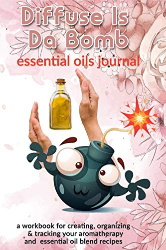 Diffuse Is Da Bomb: Essential Oils Journal: A Workbook for Creating, Organizing & Tracking Your Aromatherapy and Essential Oil Blend Recipes