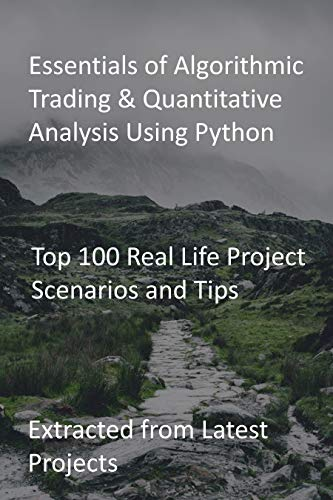Essentials of Algorithmic Trading & Quantitative Analysis Using Python: Top 100 Real Life Project Scenarios and Tips: Extracted from Latest Projects (English Edition)