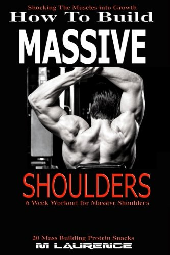 How To Build Massive Shoulders: 6 Week Workout for Huge Shoulders, Shocking the Muscles into Growth, Building Massive Traps, Build Huge Shoulders, 20 ... Muscle Building (How To Build The Rugby Body)