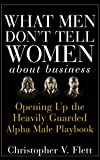 What Men Don′t Tell Women About Business: Opening Up the Heavily Guarded Alpha Male Playbook
