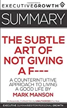Summary: The Subtle Art of Not Giving a F--- – A Counterintuitive Approach to Living a Good Life by Mark Manson