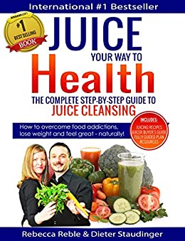 Juice Your Way To Health - The Complete Step-By-Step Guide to Juice Cleansing: How to overcome food addictions, lose weight and feel great - naturally! Includes Juicing recipes, Juicer Buyer's Guide by [Rebecca Reble, Dieter Staudinger, Daniel Haartman, Dr. Joanna Sparrow ND]