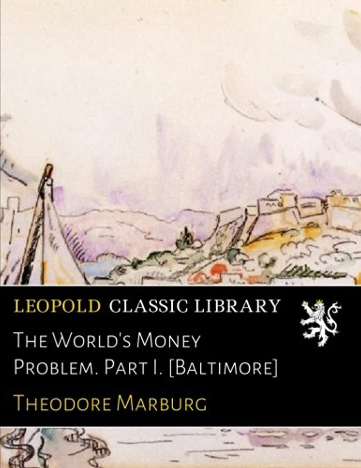The World's Money Problem. Part I. [Baltimore]